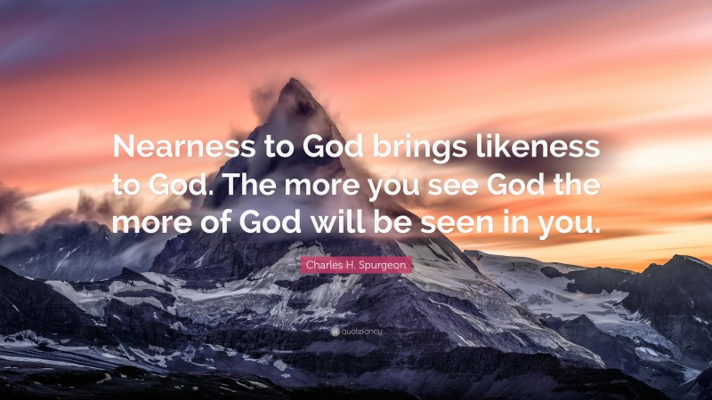 """Charles H. Spurgeon Quote: """"Nearness to God brings likeness to God. The more you see God the more of God will be seen in you."""""""