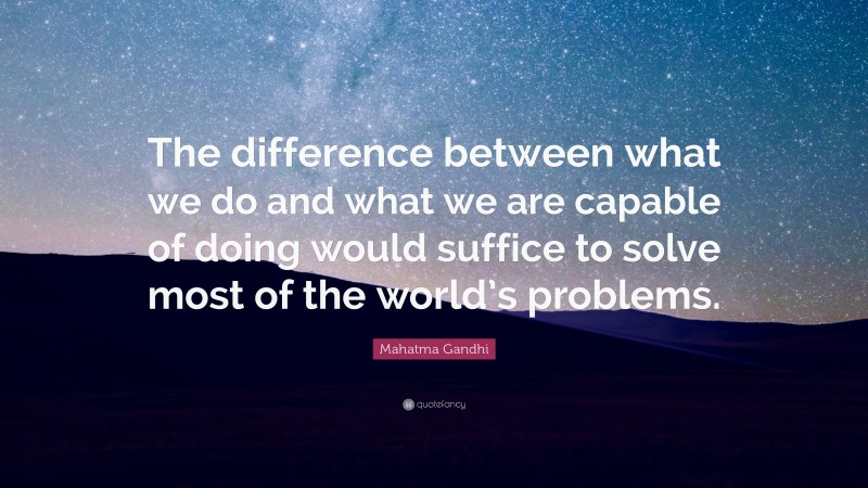 """Mahatma Gandhi Quote: """"The difference between what we do and what we are capable of doing would suffice to solve most of the world's problems."""""""