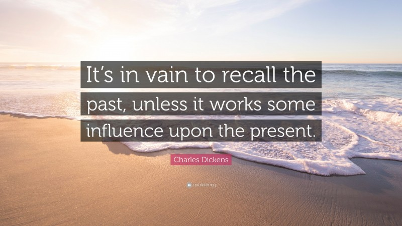 """Charles Dickens Quote: """"It's in vain to recall the past, unless it works some influence upon the present."""""""