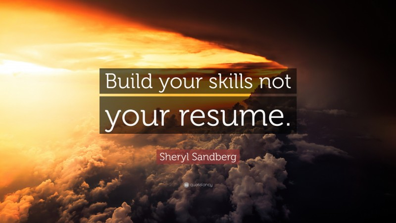 """Sheryl Sandberg Quote: """"Build your skills not your resume."""""""