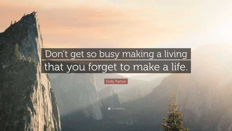 """Dolly Parton Quote: """"Don't get so busy making a living that you forget to make a life."""""""