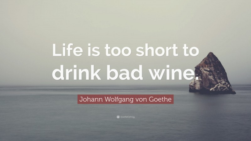 "Johann Wolfgang von Goethe Quote: ""Life is too short to drink bad wine."""