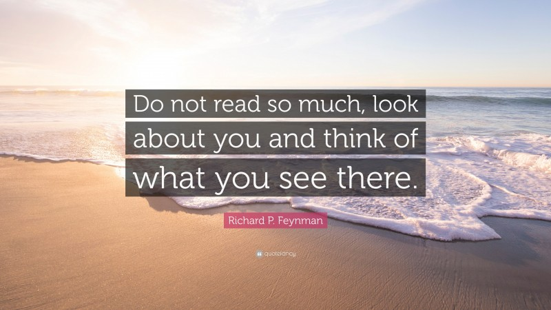"""Richard P. Feynman Quote: """"Do not read so much, look about you and think of what you see there."""""""