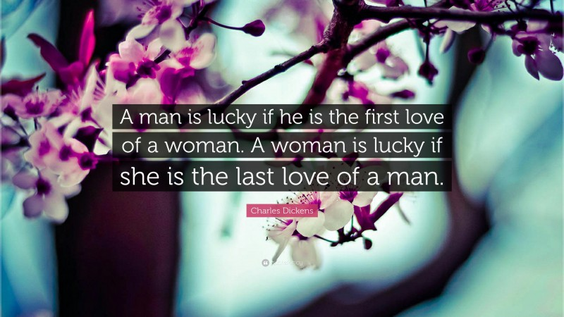 """Charles Dickens Quote: """"A man is lucky if he is the first love of a woman. A woman is lucky if she is the last love of a man."""""""