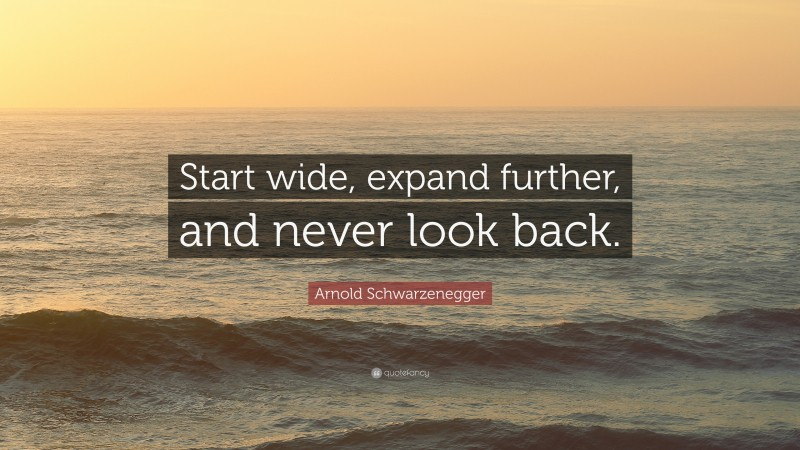 """Arnold Schwarzenegger Quote: """"Start wide, expand further, and never look back."""""""