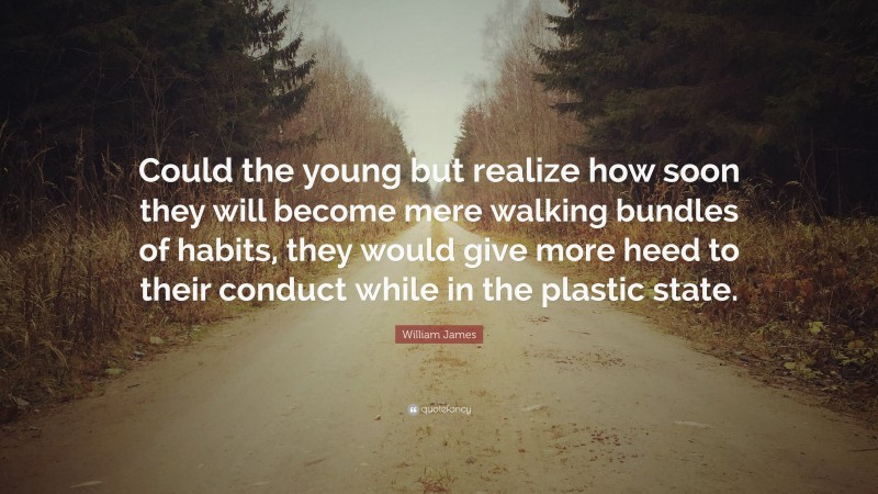 """William James Quote: """"Could the young but realize how soon they will become mere walking bundles of habits, they would give more heed to their conduct while in the plastic state."""""""