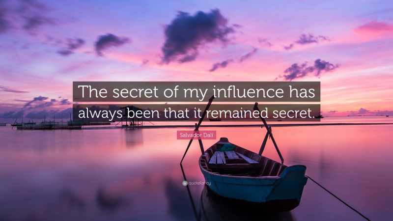 """Salvador Dalí Quote: """"The secret of my influence has always been that it remained secret."""""""
