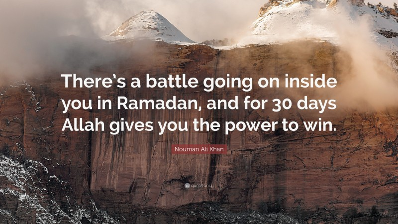 """Nouman Ali Khan Quote: """"There's a battle going on inside you in Ramadan, and for 30 days Allah gives you the power to win."""""""