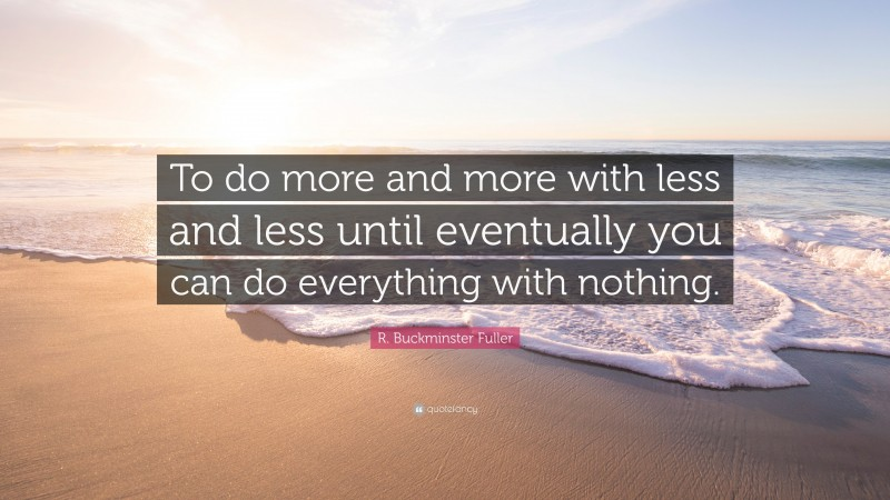"""R. Buckminster Fuller Quote: """"To do more and more with less and less until eventually you can do everything with nothing."""""""