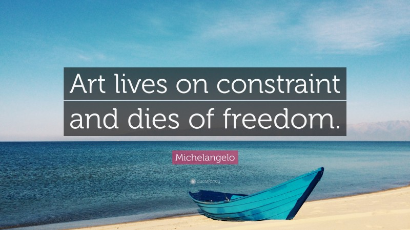 """Michelangelo Quote: """"Art lives on constraint and dies of freedom."""""""
