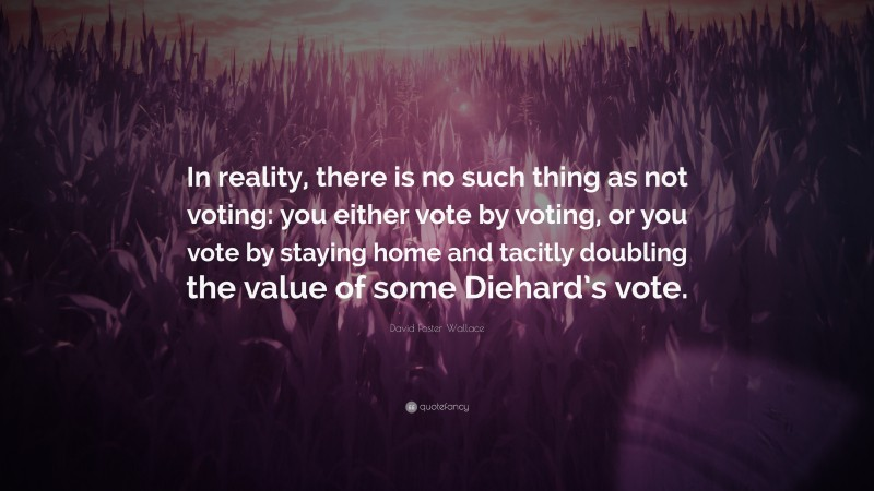 """David Foster Wallace Quote: """"In reality, there is no such thing as not voting: you either vote by voting, or you vote by staying home and tacitly doubling the value of some Diehard's vote."""""""