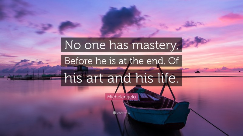 "Michelangelo Quote: ""No one has mastery, Before he is at the end, Of his art and his life."""