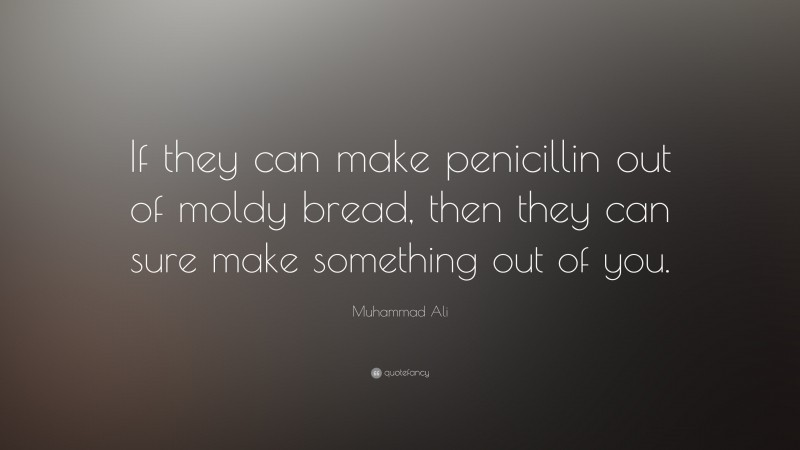 """Muhammad Ali Quote: """"If they can make penicillin out of moldy bread, then they can sure make something out of you."""""""