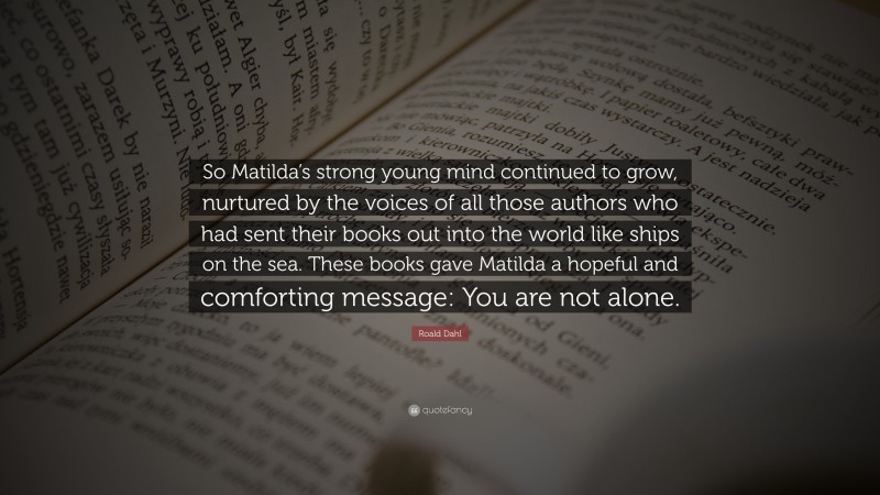 """Roald Dahl Quote: """"So Matilda's strong young mind continued to grow, nurtured by the voices of all those authors who had sent their books out into the world like ships on the sea. These books gave Matilda a hopeful and comforting message: You are not alone."""""""