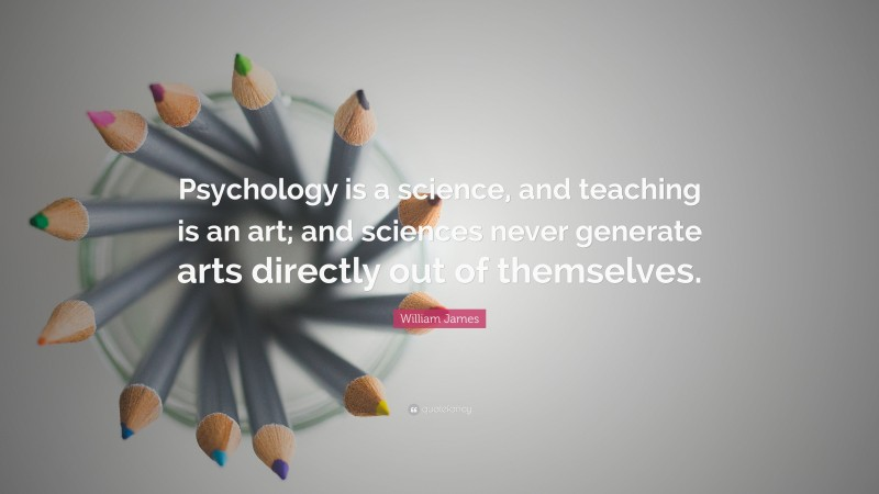 """William James Quote: """"Psychology is a science, and teaching is an art; and sciences never generate arts directly out of themselves."""""""