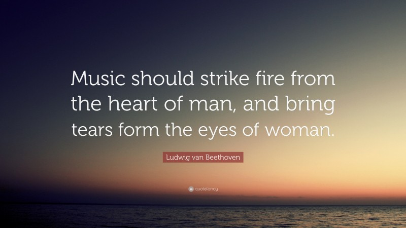 """Ludwig van Beethoven Quote: """"Music should strike fire from the heart of man, and bring tears form the eyes of woman."""""""