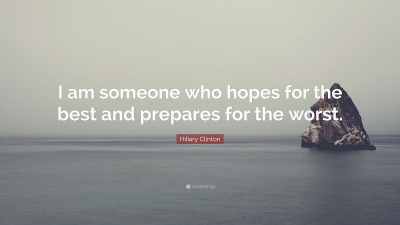 """Hillary Clinton Quote: """"I am someone who hopes for the best and prepares for the worst."""""""