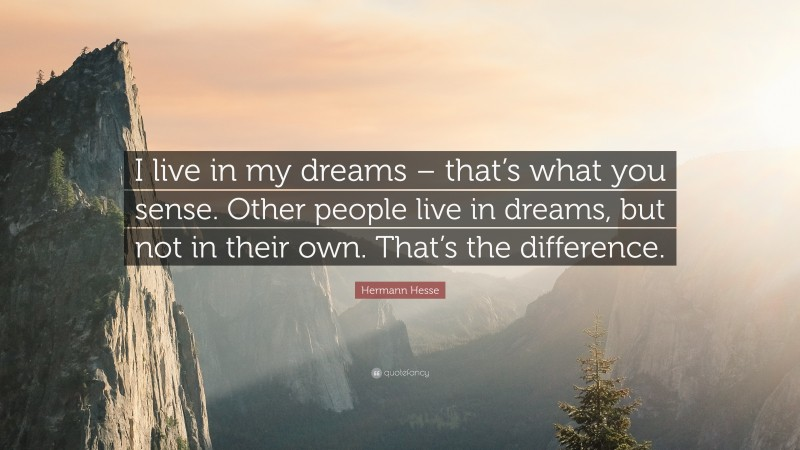 """Hermann Hesse Quote: """"I live in my dreams – that's what you sense. Other people live in dreams, but not in their own. That's the difference."""""""