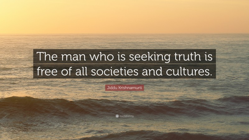 """Jiddu Krishnamurti Quote: """"The man who is seeking truth is free of all societies and cultures."""""""