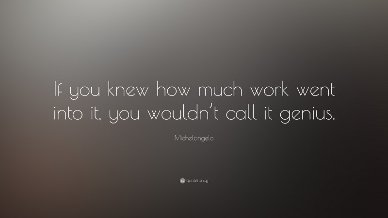 """Michelangelo Quote: """"If you knew how much work went into it, you wouldn't call it genius. """""""