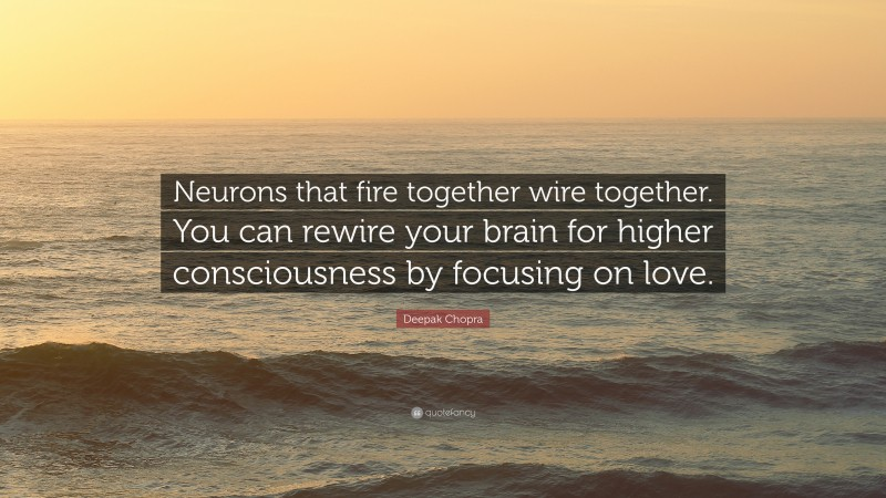 """Deepak Chopra Quote: """"Neurons that fire together wire together. You can rewire your brain for higher consciousness by focusing on love."""""""