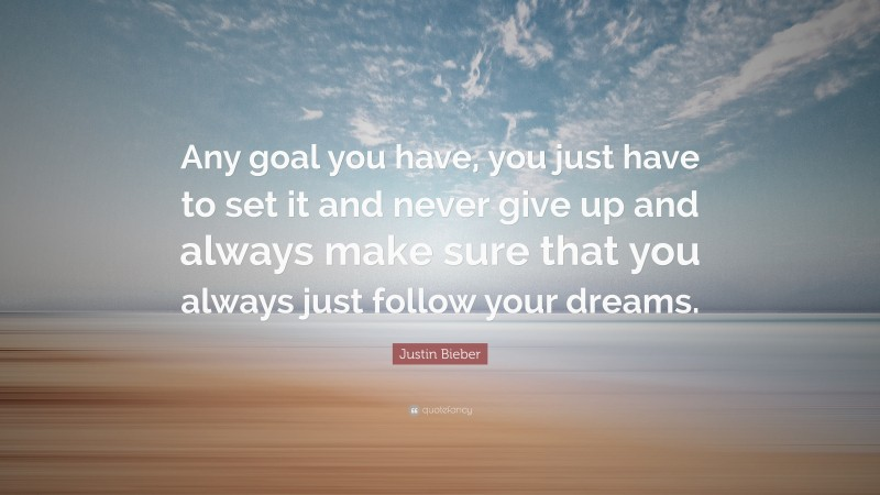 """Justin Bieber Quote: """"Any goal you have, you just have to set it and never give up and always make sure that you always just follow your dreams."""""""