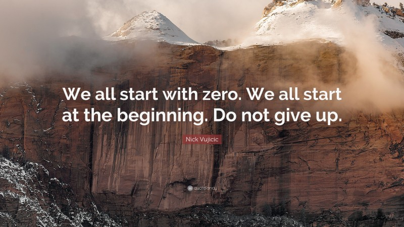 """Nick Vujicic Quote: """"We all start with zero. We all start at the beginning. Do not give up."""""""