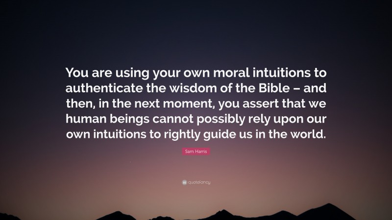 """Sam Harris Quote: """"You are using your own moral intuitions to authenticate the wisdom of the Bible – and then, in the next moment, you assert that we human beings cannot possibly rely upon our own intuitions to rightly guide us in the world."""""""