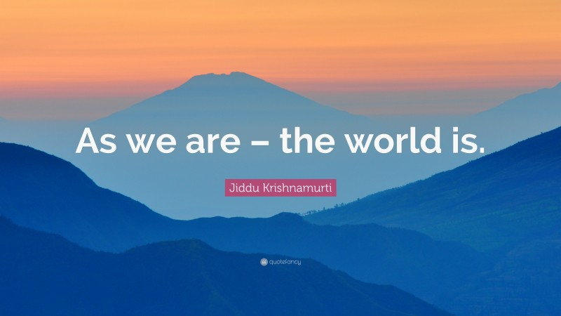 """Jiddu Krishnamurti Quote: """"As we are – the world is."""""""
