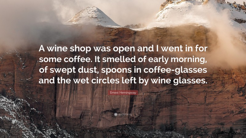 """Ernest Hemingway Quote: """"A wine shop was open and I went in for some coffee. It smelled of early morning, of swept dust, spoons in coffee-glasses and the wet circles left by wine glasses."""""""