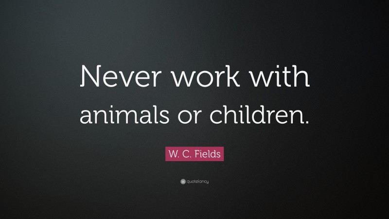 "W. C. Fields Quote: ""Never work with animals or children."""