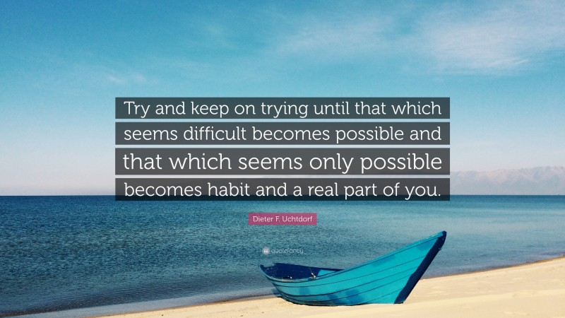 """Dieter F. Uchtdorf Quote: """"Try and keep on trying until that which seems difficult becomes possible and that which seems only possible becomes habit and a real part of you."""""""