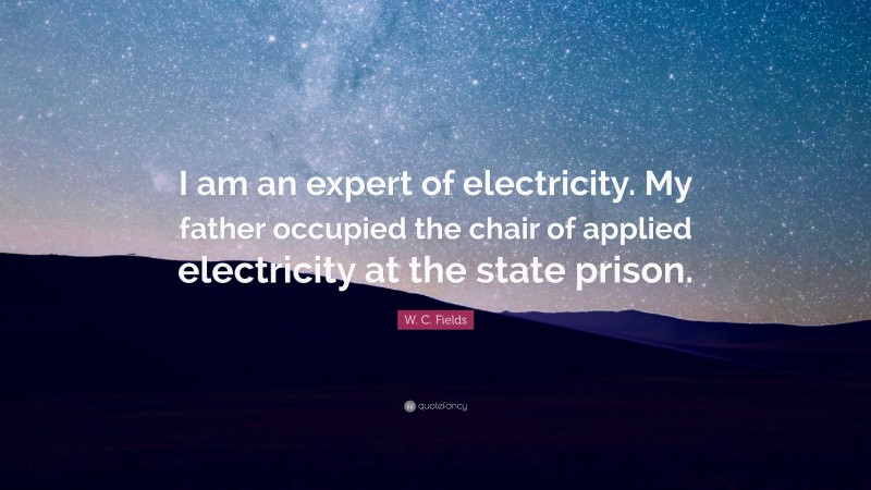 """W. C. Fields Quote: """"I am an expert of electricity. My father occupied the chair of applied electricity at the state prison."""""""