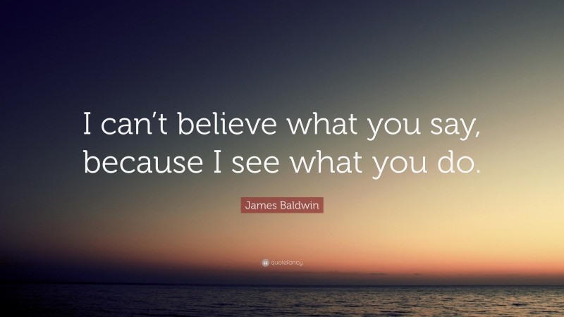 """James Baldwin Quote: """"I can't believe what you say, because I see what you do."""""""