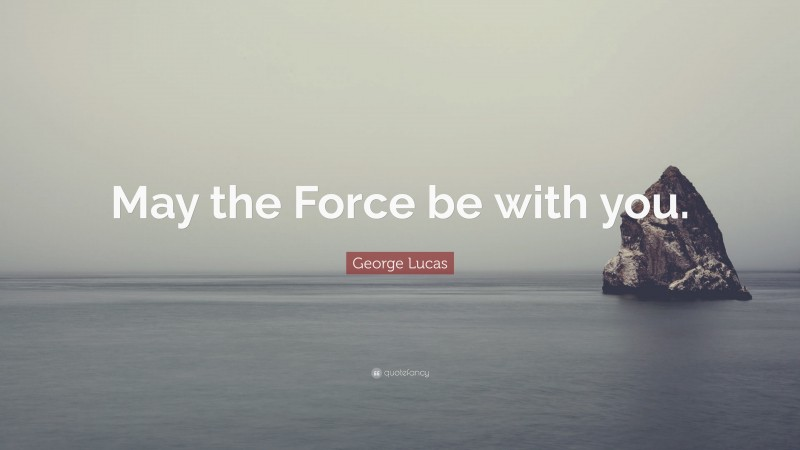 """George Lucas Quote: """"May the Force be with you."""""""
