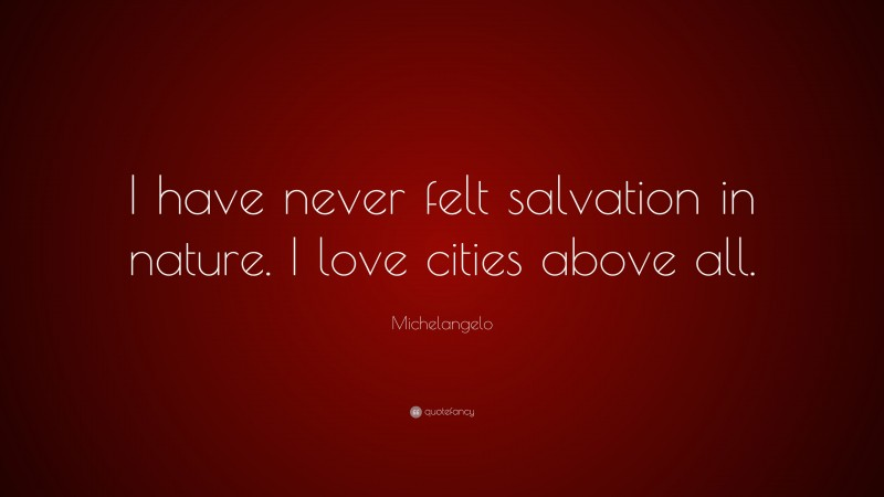 """Michelangelo Quote: """"I have never felt salvation in nature. I love cities above all."""""""