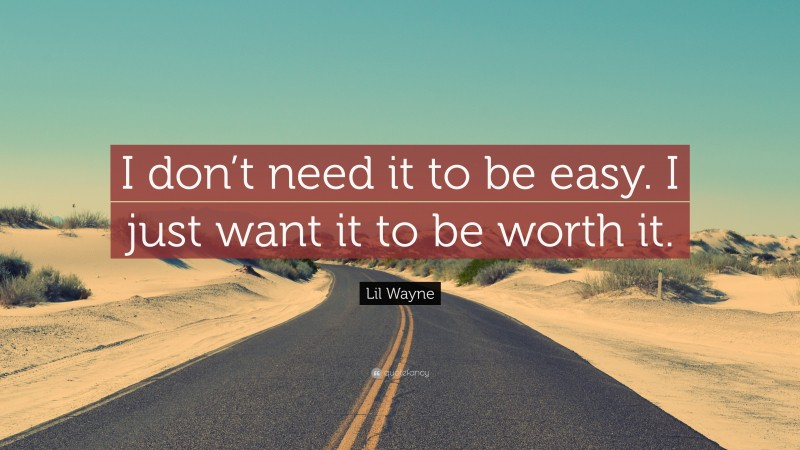 """Lil Wayne Quote: """"I don't need it to be easy. I just want it to be worth it."""""""