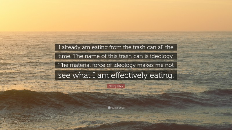 """Slavoj Žižek Quote: """"I already am eating from the trash can all the time. The name of this trash can is ideology. The material force of ideology makes me not see what I am effectively eating."""""""