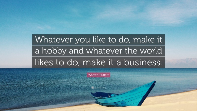 "Warren Buffett Quote: ""Whatever you like to do, make it a hobby and whatever the world likes to do, make it a business."""