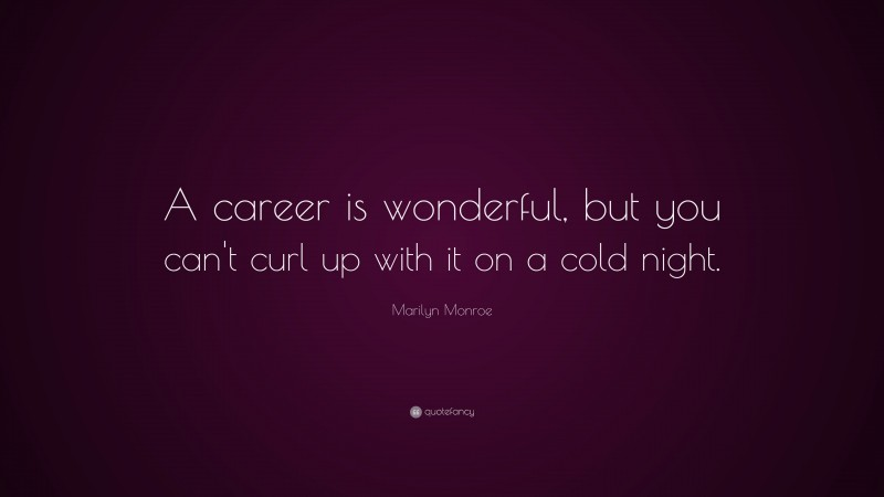 """Marilyn Monroe Quote: """"A career is wonderful, but you can't curl up with it on a cold night."""""""