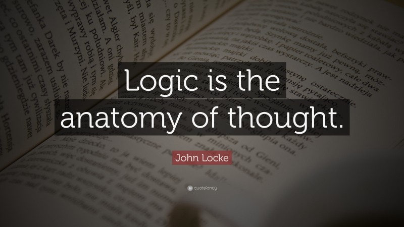 """John Locke Quote: """"Logic is the anatomy of thought."""""""