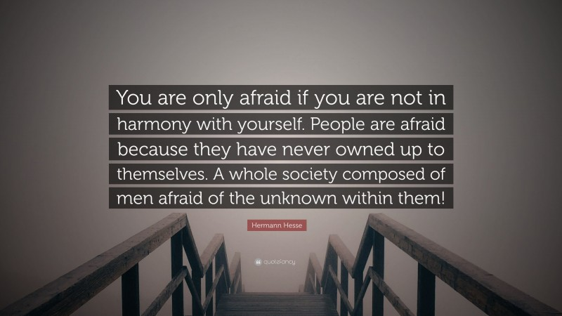 """Hermann Hesse Quote: """"You are only afraid if you are not in harmony with yourself. People are afraid because they have never owned up to themselves. A whole society composed of men afraid of the unknown within them!"""""""