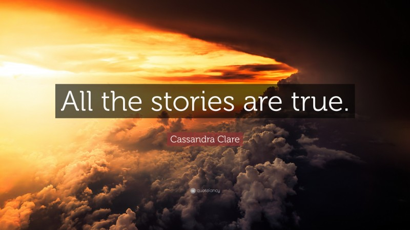 """Cassandra Clare Quote: """"All the stories are true."""""""