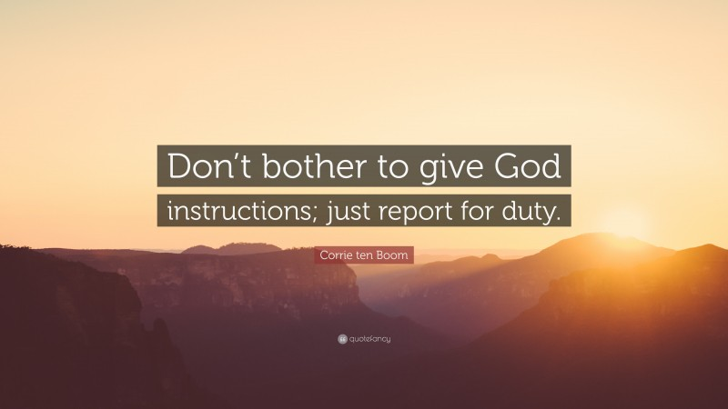 """Corrie ten Boom Quote: """"Don't bother to give God instructions; just report for duty."""""""