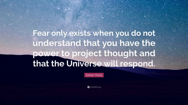 """Esther Hicks Quote: """"Fear only exists when you do not understand that you have the power to project thought and that the Universe will respond."""""""