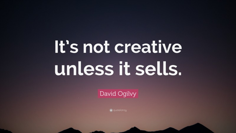 """David Ogilvy Quote: """"It's not creative unless it sells."""""""