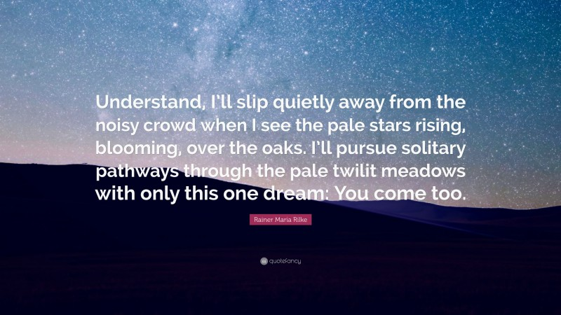"""Rainer Maria Rilke Quote: """"Understand, I'll slip quietly away from the noisy crowd when I see the pale stars rising, blooming, over the oaks. I'll pursue solitary pathways through the pale twilit meadows with only this one dream: You come too."""""""
