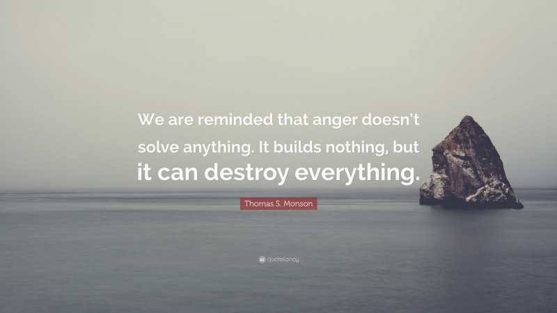 """Thomas S. Monson Quote: """"We are reminded that anger doesn't solve anything. It builds nothing, but it can destroy everything."""""""