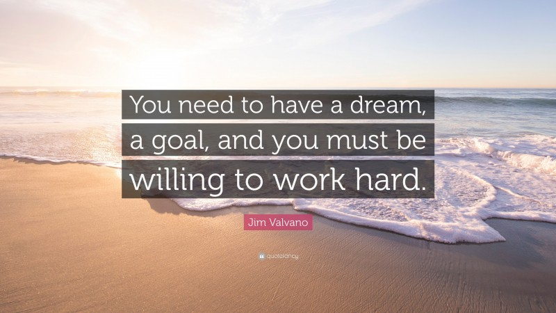 """Jim Valvano Quote: """"You need to have a dream, a goal, and you must be willing to work hard."""""""