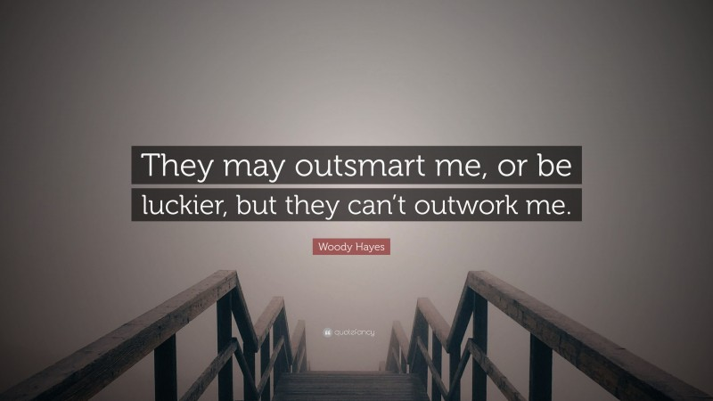 """Woody Hayes Quote: """"They may outsmart me, or be luckier, but they can't outwork me."""""""